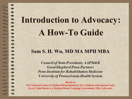 Introduction to Advocacy: A How-To Guide Sam S. H. Wu, MD MA MPH MBA Council of State Presidents, AAPM&R Good Shepherd Penn Partners Penn Institute for.
