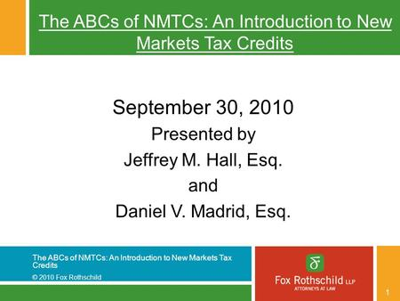 The ABCs of NMTCs: An Introduction to New Markets Tax Credits © 2010 Fox Rothschild 1 The ABCs of NMTCs: An Introduction to New Markets Tax Credits September.