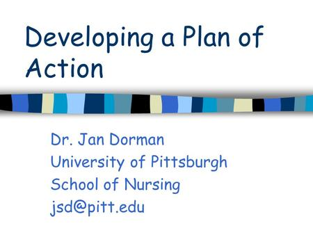 Developing a Plan of Action Dr. Jan Dorman University of Pittsburgh School of Nursing
