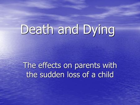 Death and Dying The effects on parents with the sudden loss of a child.
