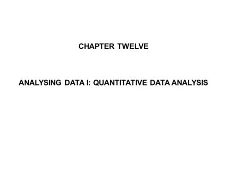 CHAPTER TWELVE ANALYSING DATA I: QUANTITATIVE DATA ANALYSIS.