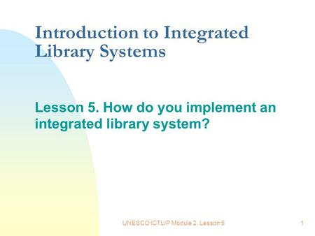 UNESCO ICTLIP Module 2. Lesson 51 Introduction to Integrated Library Systems Lesson 5. How do you implement an integrated library system?