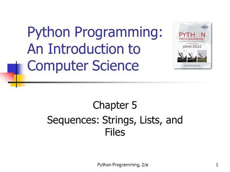 Python <strong>Programming</strong>, 2/e1 Python <strong>Programming</strong>: An Introduction to Computer Science Chapter 5 Sequences: Strings, Lists, and Files.