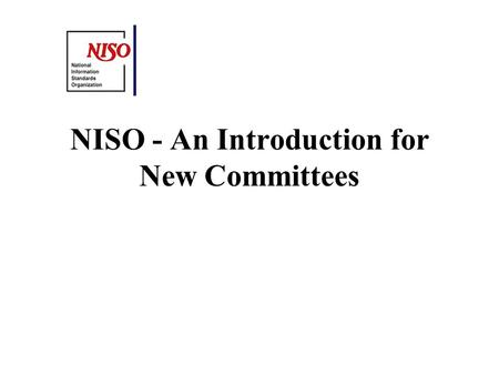 NISO - An Introduction for New Committees. NISO History Formed in 1939 Originally known as ANSI Committee Z39 ANSI Accredited - Follows ANSI consensus.