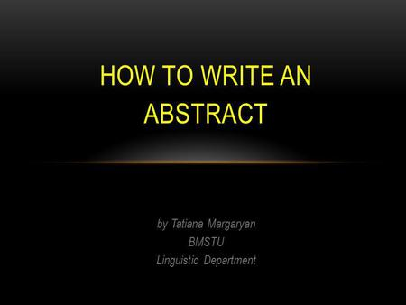 By Tatiana Margaryan BMSTU Linguistic Department HOW TO WRITE AN ABSTRACT.