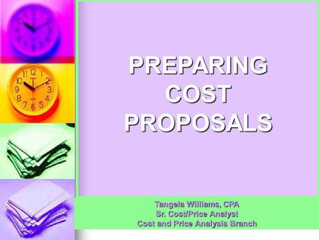 PREPARING COST PROPOSALS Tangela Williams, CPA Sr. Cost/Price Analyst Cost and Price Analysis Branch.