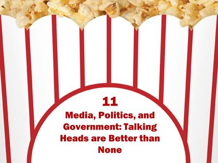 11 Media, Politics, and Government: Talking Heads are Better than None.