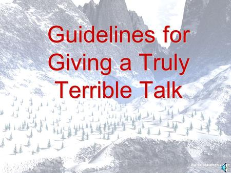 Guidelines for Giving a Truly Terrible Talk Guidelines Strict adherence to the following time- tested guidelines will ensure that both you and your work.