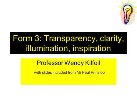 Form 3: Transparency, clarity, illumination, inspiration Professor Wendy Kilfoil with slides included from Mr Paul Prinsloo.
