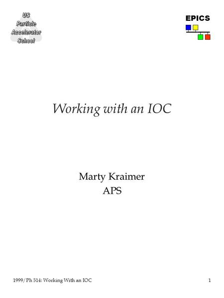 1 1999/Ph 514: Working With an IOC EPICS Working with an IOC Marty Kraimer APS.