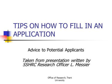 Office of Research, Trent University TIPS ON HOW TO FILL IN AN APPLICATION Advice to Potential Applicants Taken from presentation written by SSHRC Research.