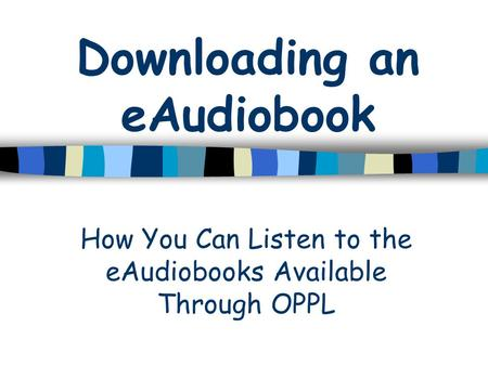Downloading an eAudiobook How You Can Listen to the eAudiobooks Available Through OPPL.