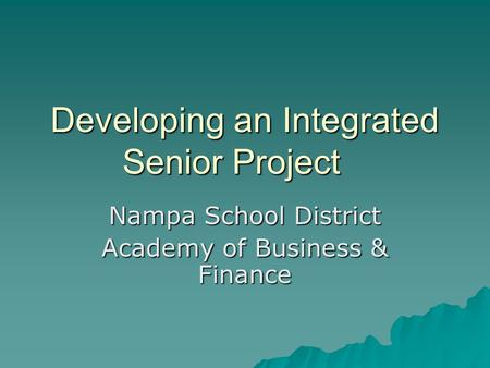 Developing an Integrated Senior Project Nampa School District Academy of Business & Finance.
