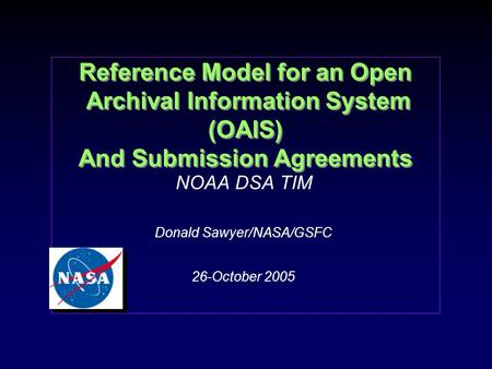 Reference Model for an Open Archival Information System (OAIS) And Submission Agreements NOAA DSA TIM Donald Sawyer/NASA/GSFC 26-October 2005 NOAA DSA.