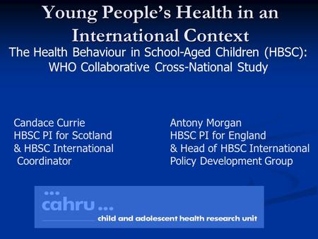 Young People's Health in an International Context The Health Behaviour in School-Aged Children (HBSC): WHO Collaborative Cross-National Study Candace Currie.
