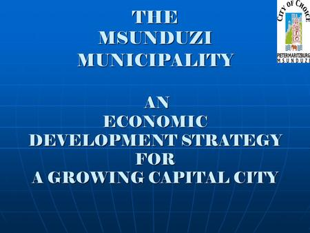 THE MSUNDUZI MUNICIPALITY AN ECONOMIC DEVELOPMENT STRATEGY FOR A GROWING CAPITAL CITY.