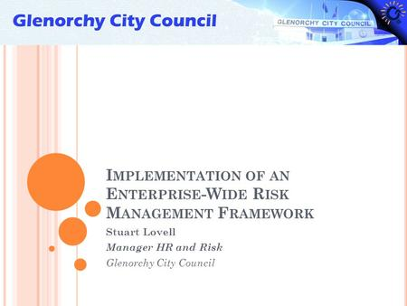 I MPLEMENTATION OF AN E NTERPRISE -W IDE R ISK M ANAGEMENT F RAMEWORK Stuart Lovell Manager HR and Risk Glenorchy City Council.