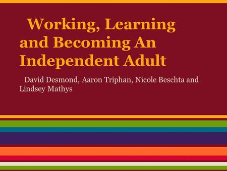 Working, Learning and Becoming An Independent Adult David Desmond, Aaron Triphan, Nicole Beschta and Lindsey Mathys.