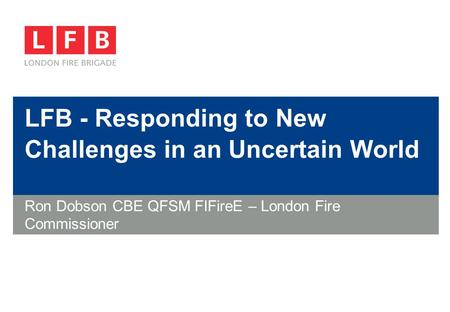 LFB - Responding to New Challenges in an Uncertain World Ron Dobson CBE QFSM FIFireE – London Fire Commissioner.