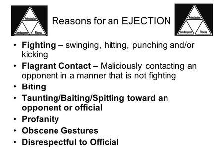 Reasons for an EJECTION Fighting – swinging, hitting, punching and/or kicking Flagrant Contact – Maliciously contacting an opponent in a manner that is.