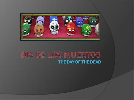  El Dia de Los Muertos is the celebration of death. Unlike our American culture, many Central American cultures believe death to be the beginning of.