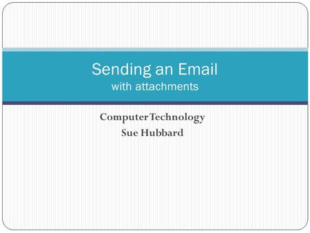 Computer Technology Sue Hubbard Sending an Email with attachments.
