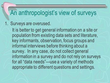 An anthropologist's view of surveys 1. Surveys are overused. It is better to get general information on a site or population from existing data sets and.