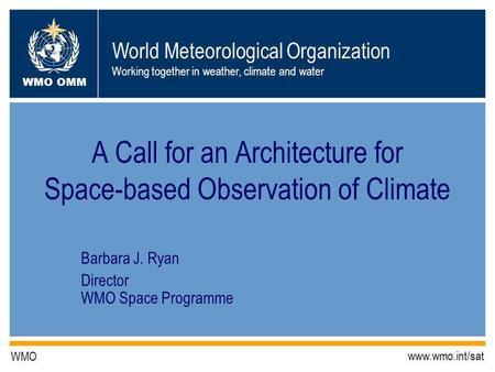World Meteorological Organization Working together in weather, climate and water WMO OMM WMO www.wmo.int/sat A Call for an Architecture for Space-based.