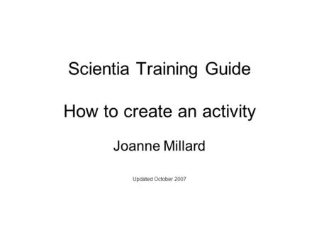 Scientia Training Guide How to create an activity Joanne Millard Updated October 2007.
