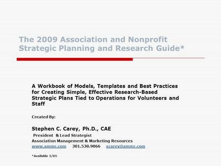 The 2009 Association and Nonprofit Strategic Planning and Research Guide* A Workbook of Models, Templates and Best Practices for Creating Simple, Effective.