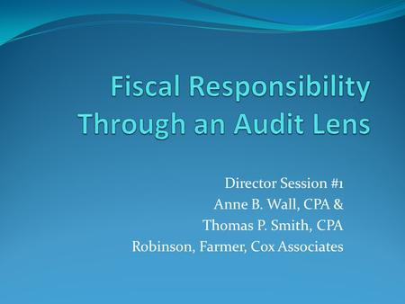 Director Session #1 Anne B. Wall, CPA & Thomas P. Smith, CPA Robinson, Farmer, Cox Associates.