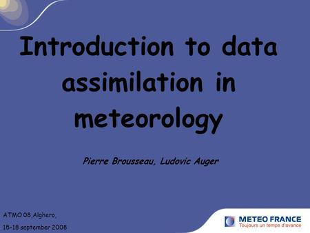 Introduction to data assimilation in meteorology Pierre Brousseau, Ludovic Auger ATMO 08,Alghero, 15-18 september 2008.