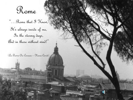 "Rome ""…Rome that I Know, It's always inside of me, In the stormy days, And in those without wind!"" (La Roma Che Conosco – Marco Conidi)"