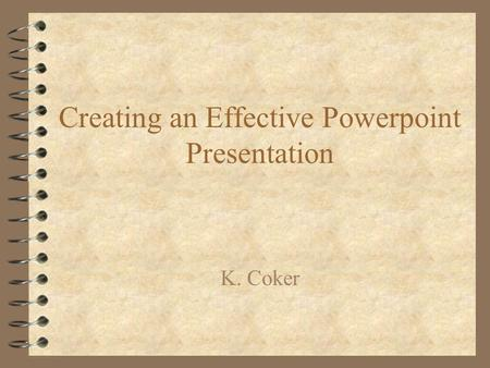 Creating an Effective Powerpoint Presentation K. Coker.