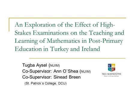 An Exploration of the Effect of High- Stakes Examinations on the Teaching and Learning of Mathematics in Post-Primary Education in Turkey and Ireland Tugba.