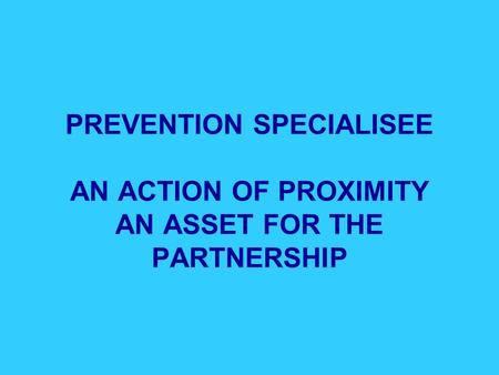 PREVENTION SPECIALISEE AN ACTION OF PROXIMITY AN ASSET FOR THE PARTNERSHIP.