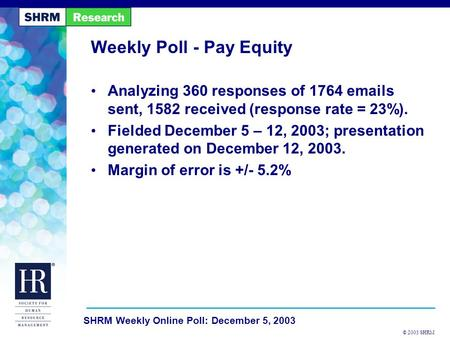 © 2003 SHRM SHRM Weekly Online Poll: December 5, 2003 Weekly Poll - Pay Equity Analyzing 360 responses of 1764 emails sent, 1582 received (response rate.