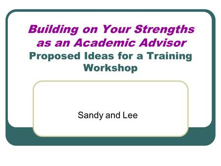Building on Your Strengths as an Academic Advisor Proposed Ideas for a Training Workshop Sandy and Lee.