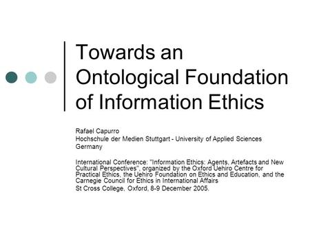 Towards an Ontological Foundation of Information Ethics Rafael Capurro Hochschule der Medien Stuttgart - University of Applied Sciences Germany International.
