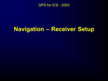 Navigation – Receiver Setup GPS for ICS - 2003. Navigation – Receiver Setup.