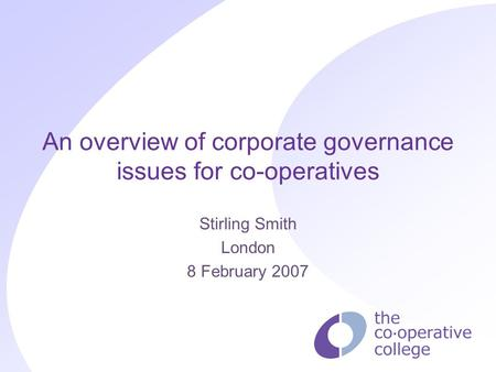 An overview of corporate governance issues for co-operatives Stirling Smith London 8 February 2007.