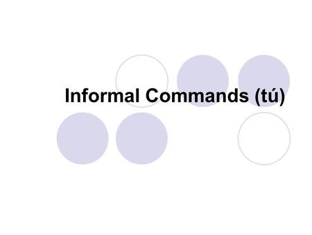 Informal Commands (tú). In the previous lesson, you learned that commands are used when ordering, or telling someone to do something. This is often referred.