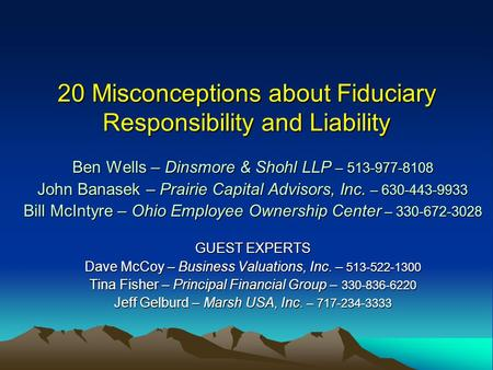 20 Misconceptions about Fiduciary Responsibility and Liability Ben Wells – Dinsmore & Shohl LLP – 513-977-8108 John Banasek – Prairie Capital Advisors,