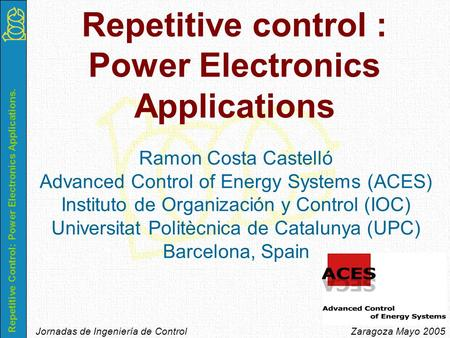 Repetitive Control: Power Electronics Applications. Jornadas de Ingeniería de Control Zaragoza Mayo 2005 Ramon Costa Castelló Advanced Control of Energy.