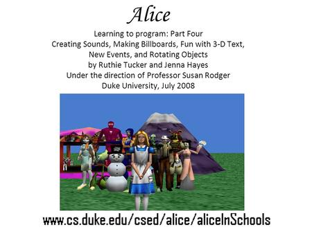Alice Learning to program: Part Four Creating Sounds, Making Billboards, Fun with 3-D Text, New Events, and Rotating Objects by Ruthie Tucker and Jenna.