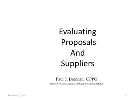 Evaluating Proposals And Suppliers December 10, 20141 Paul J. Brennan, CPPO The New York State Association of Municipal Purchasing Official's.