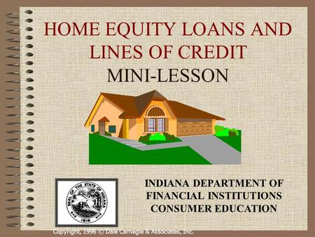 Copyright, 1996 © Dale Carnegie & Associates, Inc. HOME EQUITY LOANS AND LINES OF CREDIT MINI-LESSON INDIANA DEPARTMENT OF FINANCIAL INSTITUTIONS CONSUMER.