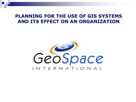 PLANNING FOR THE USE OF GIS SYSTEMS AND ITS EFFECT ON AN ORGANIZATION.