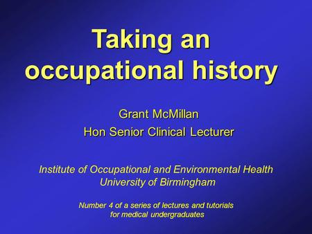 Taking an occupational history Grant McMillan Hon Senior Clinical Lecturer Institute of Occupational and Environmental Health University of Birmingham.