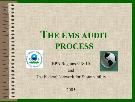 T HE EMS AUDIT PROCESS EPA Regions 9 & 10 and The Federal Network for Sustainability 2005.